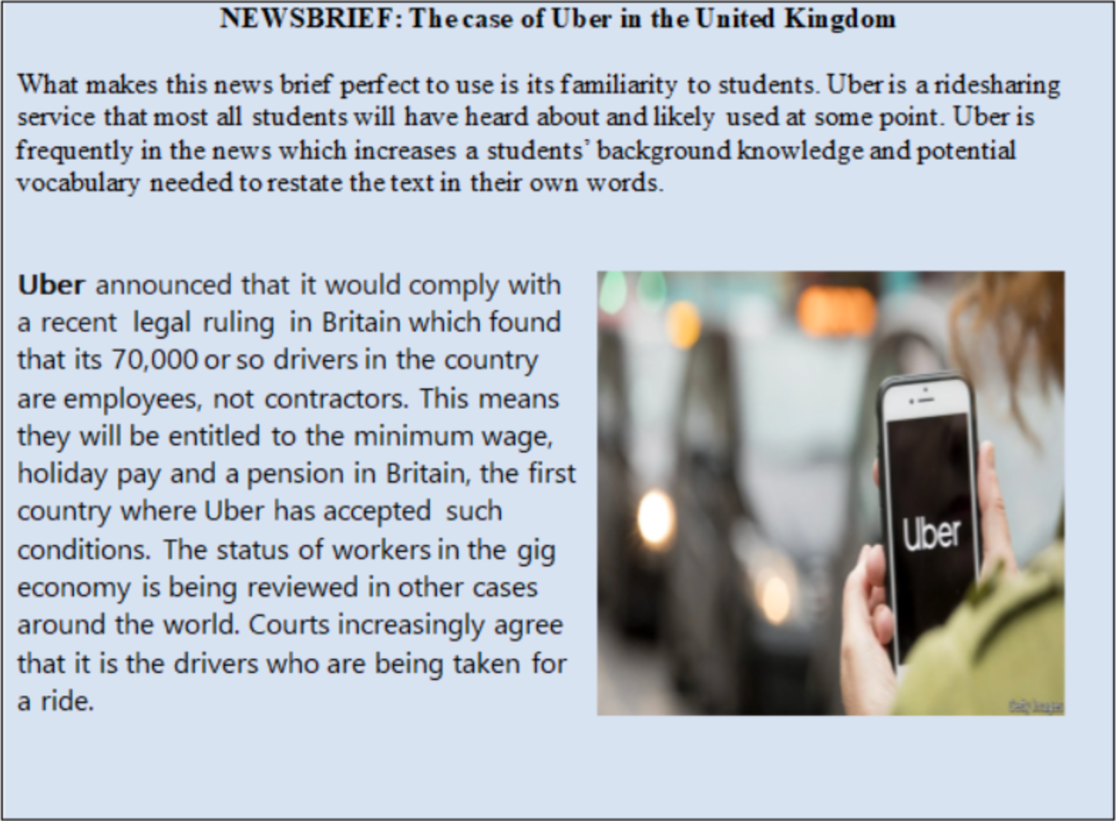 NEWSBRIEF: The case of Uber in the United Kingdom      What makes this news brief perfect to use is its familiarity to students. Uber is a ridesharing service that most all students will have heard about and likely used at some point. Uber is frequently in the news which increases a students' background knowledge and potential vocabulary needed to restate the text in their own words.       Uber announced that it would comply with a recent legal ruling in Britain which found that its 70,000 or so drivers in the country are employees, not contractors. This means they will be entitled to the minimum wage, holiday pay and a pension in Britain, the first country where Uber has accepted such conditions. The status of workers in the gig economy is being reviewed in other cases around the world. Courts increasingly agree that it is the drivers who are being taken for a ride.
